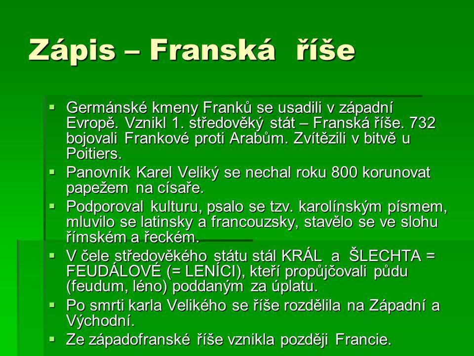 Zápis – Franská říše  Germánské kmeny Franků se usadili v západní Evropě. Vznikl 1. středověký stát – Franská říše. 732 bojovali Frankové proti Arabů