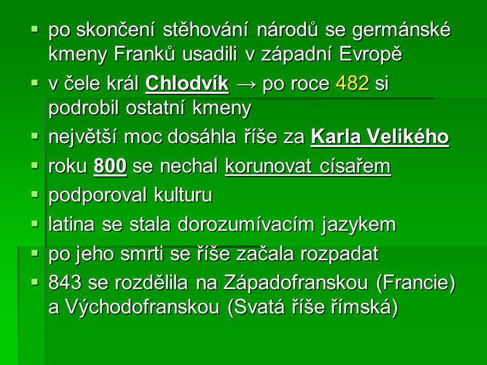  po skončení stěhování národů se germánské kmeny Franků usadili v západní Evropě  v čele král Chlodvík → po roce 482 si podrobil ostatní kmeny  nej