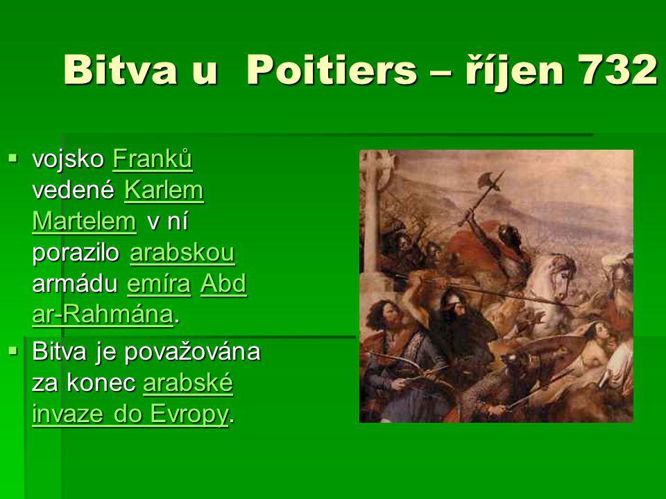 Bitva u Poitiers – říjen 732  vojsko Franků vedené Karlem Martelem v ní porazilo arabskou armádu emíra Abd ar-Rahmána. FrankůKarlem Martelemarabskoue