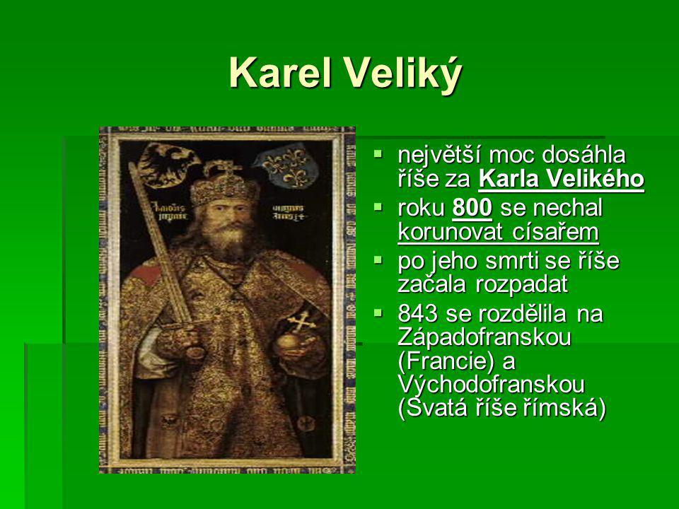 Karel Veliký  největší moc dosáhla říše za Karla Velikého  roku 800 se nechal korunovat císařem  po jeho smrti se říše začala rozpadat  843 se rozdělila na Západofranskou (Francie) a Východofranskou (Svatá říše římská)
