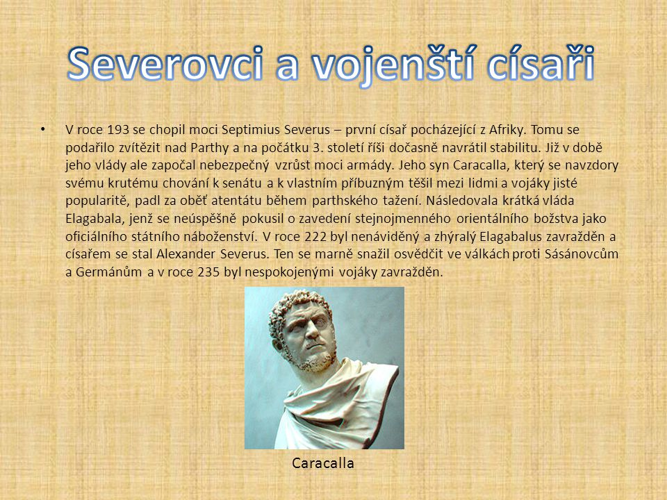 V roce 193 se chopil moci Septimius Severus – první císař pocházející z Afriky. Tomu se podařilo zvítězit nad Parthy a na počátku 3. století říši doča