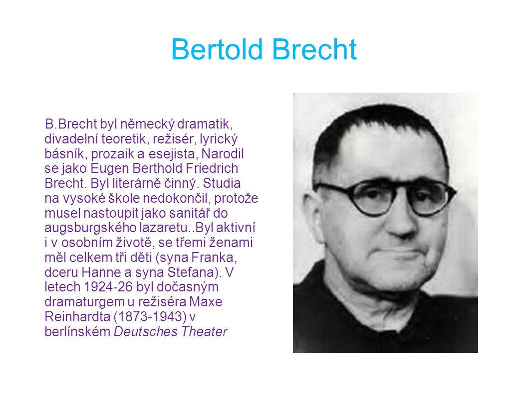Bertold Brecht B.Brecht byl německý dramatik, divadelní teoretik, režisér, lyrický básník, prozaik a esejista, Narodil se jako Eugen Berthold Friedrich Brecht.