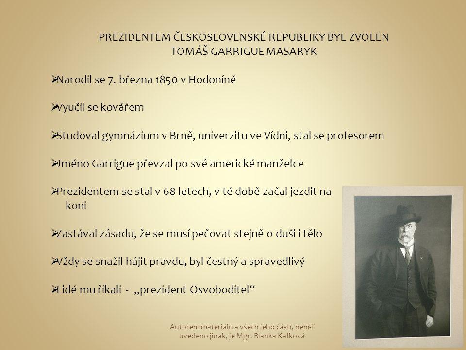 PREZIDENTEM ČESKOSLOVENSKÉ REPUBLIKY BYL ZVOLEN TOMÁŠ GARRIGUE MASARYK  Narodil se 7. března 1850 v Hodoníně  Vyučil se kovářem  Studoval gymnázium