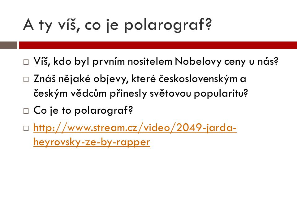 A ty víš, co je polarograf?  Víš, kdo byl prvním nositelem Nobelovy ceny u nás?  Znáš nějaké objevy, které československým a českým vědcům přinesly