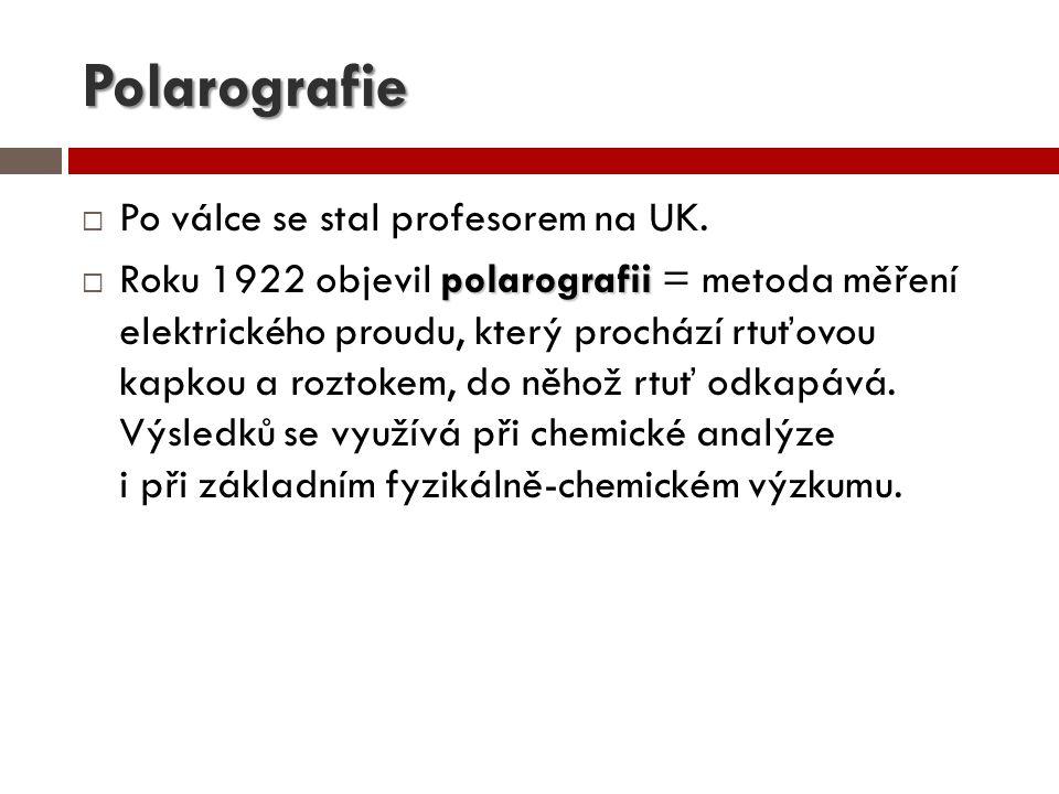 Polarografie  Po válce se stal profesorem na UK. polarografii  Roku 1922 objevil polarografii = metoda měření elektrického proudu, který prochází rt