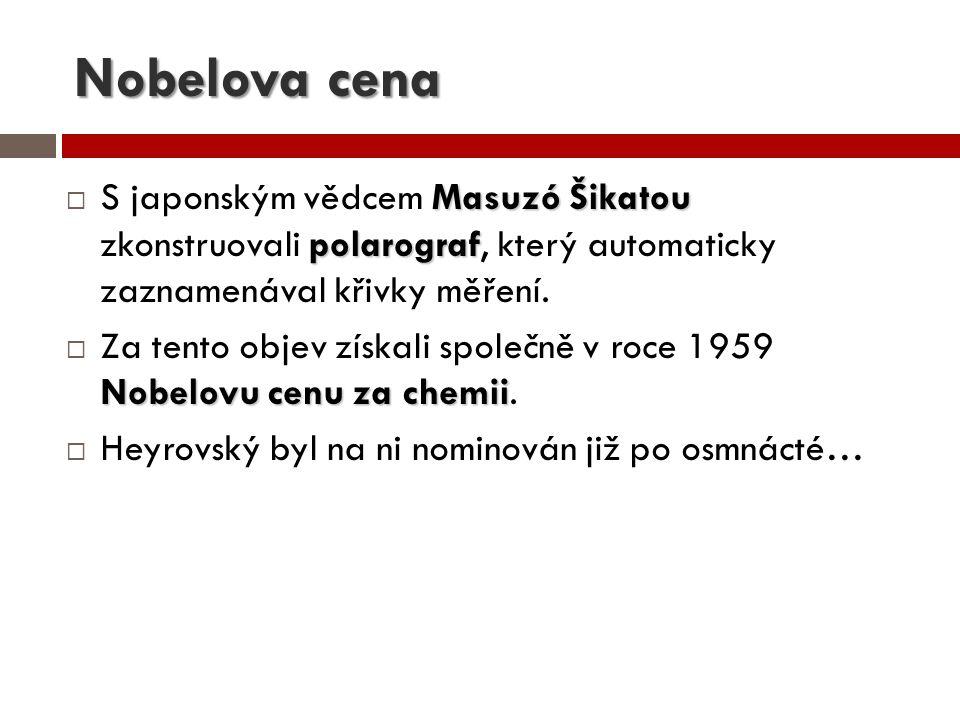 Nobelova cena Masuzó Šikatou polarograf  S japonským vědcem Masuzó Šikatou zkonstruovali polarograf, který automaticky zaznamenával křivky měření. No