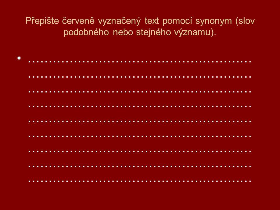 Přepište červeně vyznačený text pomocí synonym (slov podobného nebo stejného významu). ……………………………………………… ……………………………………………… ……………………………………………… ………………