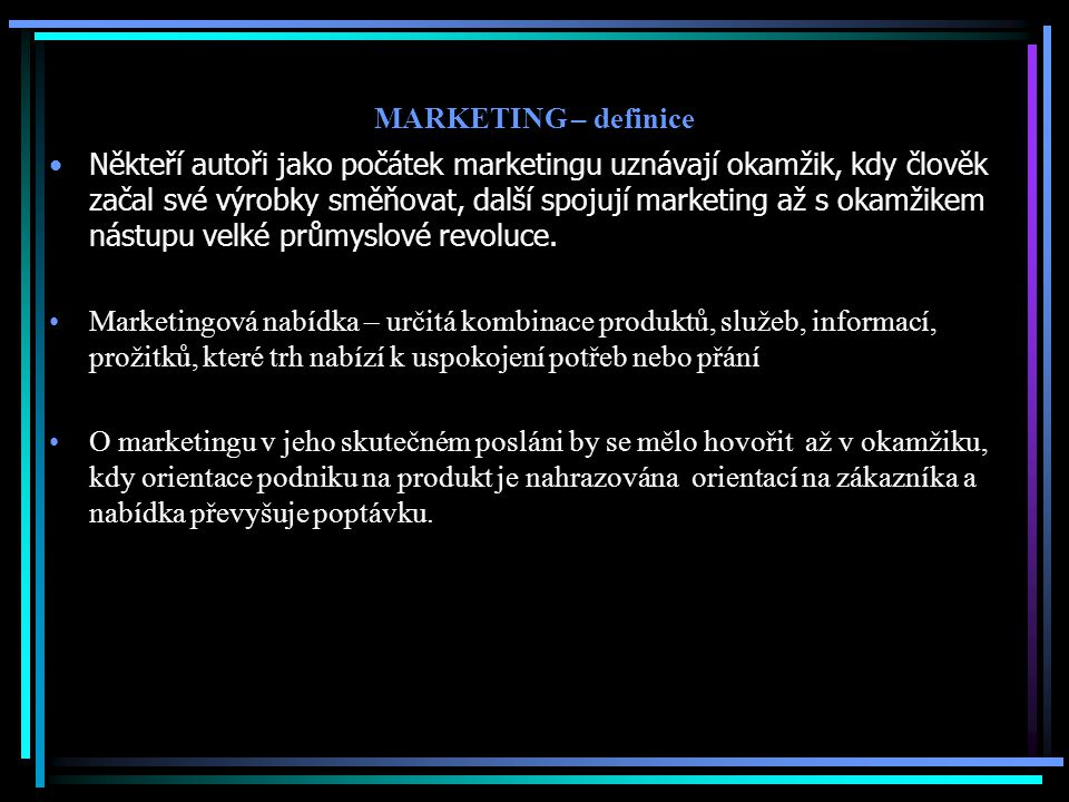 MARKETING – definice Někteří autoři jako počátek marketingu uznávají okamžik, kdy člověk začal své výrobky směňovat, další spojují marketing až s okam