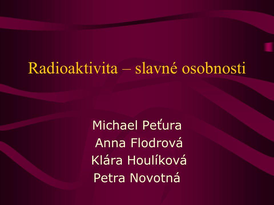Radioaktivita – slavné osobnosti Michael Peťura Anna Flodrová Klára Houlíková Petra Novotná