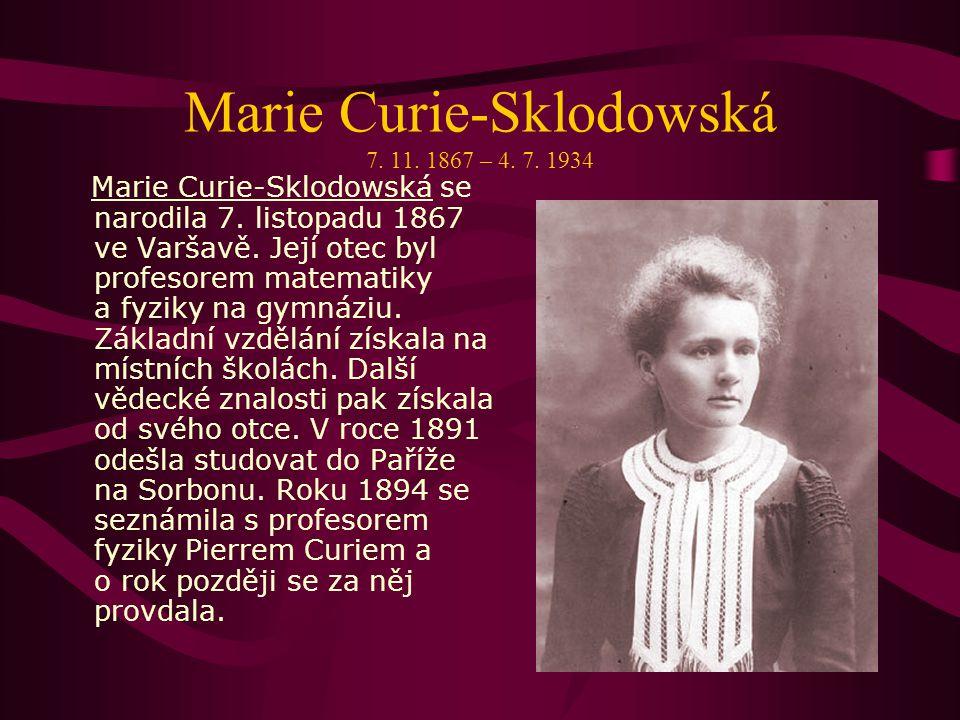 Marie Curie-Sklodowská 7.11. 1867 – 4. 7. 1934 Marie Curie-Sklodowská se narodila 7.
