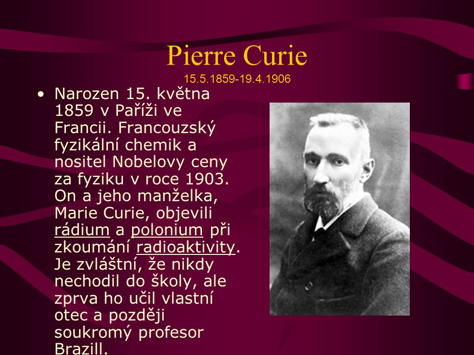 Pierre Curie 15.5.1859-19.4.1906 Narozen 15.května 1859 v Paříži ve Francii.