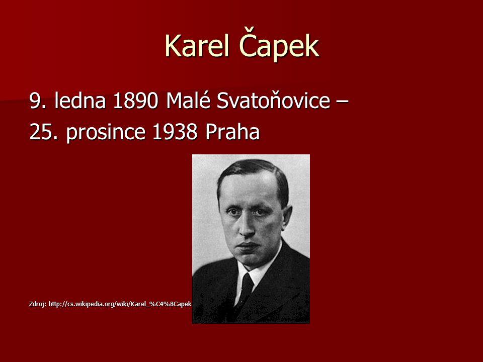 Karel Čapek 9. ledna 1890 Malé Svatoňovice – 25. prosince 1938 Praha Zdroj: http://cs.wikipedia.org/wiki/Karel_%C4%8Capek#mediaviewer/Soubor:Karel-cap