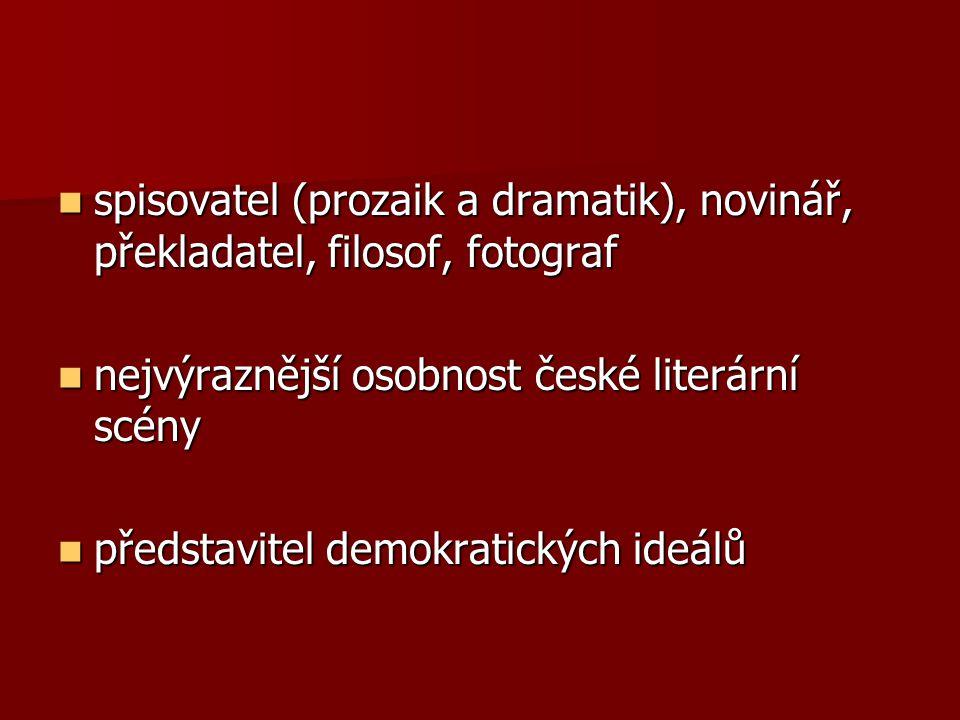 spisovatel (prozaik a dramatik), novinář, překladatel, filosof, fotograf spisovatel (prozaik a dramatik), novinář, překladatel, filosof, fotograf nejvýraznější osobnost české literární scény nejvýraznější osobnost české literární scény představitel demokratických ideálů představitel demokratických ideálů