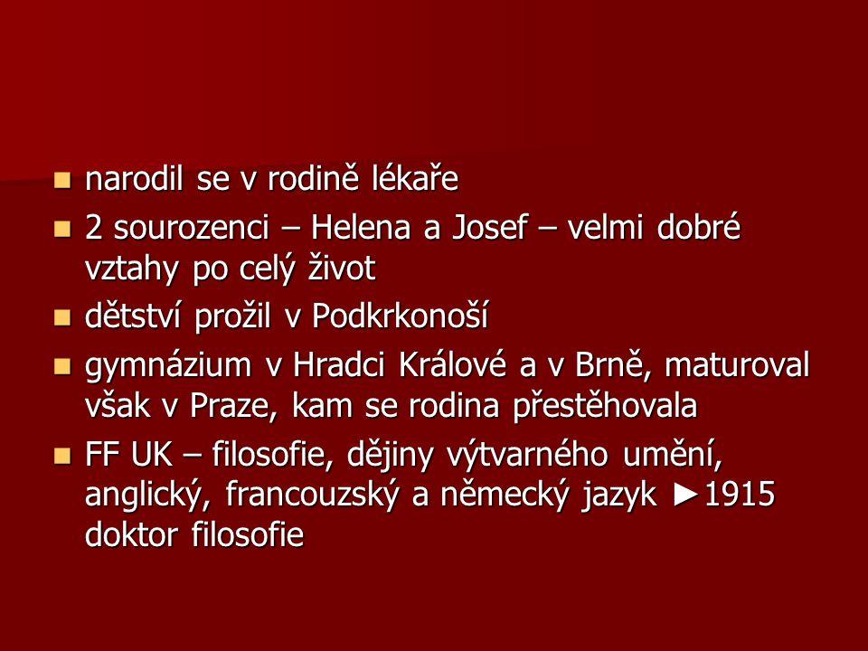 narodil se v rodině lékaře narodil se v rodině lékaře 2 sourozenci – Helena a Josef – velmi dobré vztahy po celý život 2 sourozenci – Helena a Josef – velmi dobré vztahy po celý život dětství prožil v Podkrkonoší dětství prožil v Podkrkonoší gymnázium v Hradci Králové a v Brně, maturoval však v Praze, kam se rodina přestěhovala gymnázium v Hradci Králové a v Brně, maturoval však v Praze, kam se rodina přestěhovala FF UK – filosofie, dějiny výtvarného umění, anglický, francouzský a německý jazyk ► 1915 doktor filosofie FF UK – filosofie, dějiny výtvarného umění, anglický, francouzský a německý jazyk ► 1915 doktor filosofie