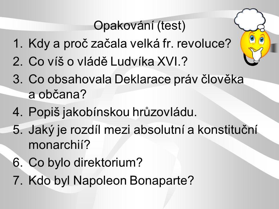Opakování (test) 1.Kdy a proč začala velká fr. revoluce? 2.Co víš o vládě Ludvíka XVI.? 3.Co obsahovala Deklarace práv člověka a občana? 4.Popiš jakob