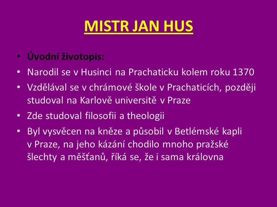 MISTR JAN HUS Úvodní životopis: Narodil se v Husinci na Prachaticku kolem roku 1370 Vzdělával se v chrámové škole v Prachaticích, později studoval na