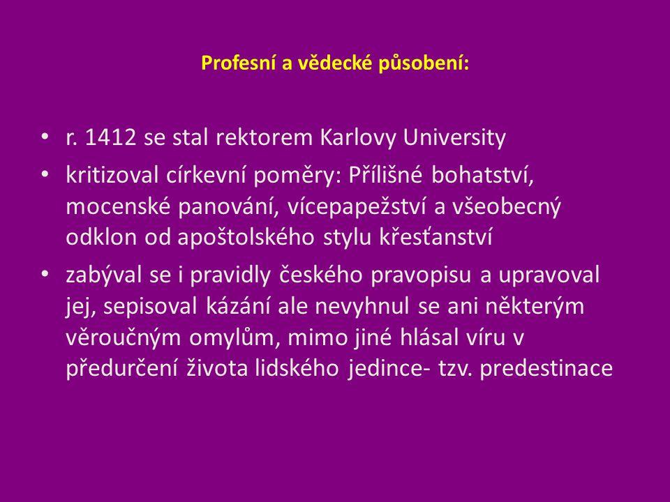 Profesní a vědecké působení: r. 1412 se stal rektorem Karlovy University kritizoval církevní poměry: Přílišné bohatství, mocenské panování, vícepapežs