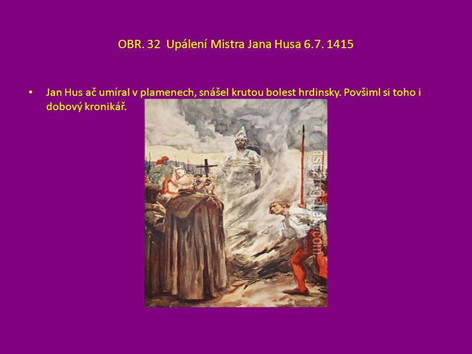 OBR. 32 Upálení Mistra Jana Husa 6.7. 1415 Jan Hus ač umíral v plamenech, snášel krutou bolest hrdinsky. Povšiml si toho i dobový kronikář.