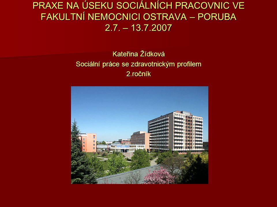 PRAXE NA ÚSEKU SOCIÁLNÍCH PRACOVNIC VE FAKULTNÍ NEMOCNICI OSTRAVA – PORUBA 2.7. – 13.7.2007 Kateřina Žídková Sociální práce se zdravotnickým profilem