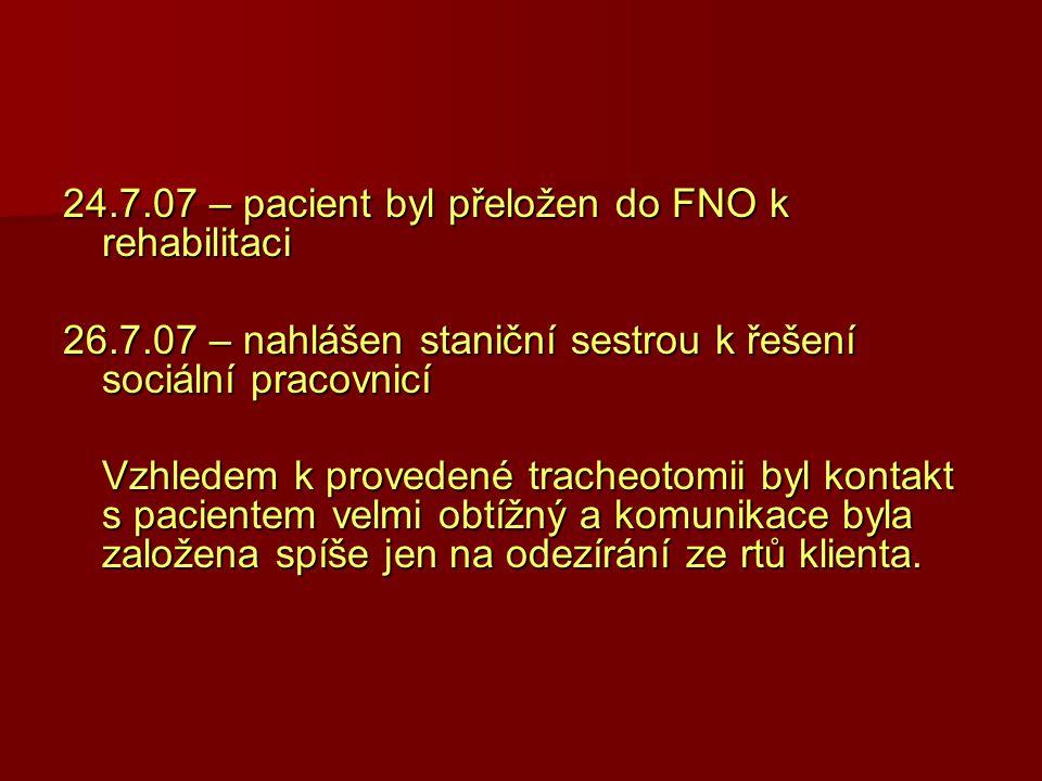 24.7.07 – pacient byl přeložen do FNO k rehabilitaci 26.7.07 – nahlášen staniční sestrou k řešení sociální pracovnicí Vzhledem k provedené tracheotomi