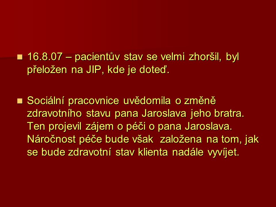 16.8.07 – pacientův stav se velmi zhoršil, byl přeložen na JIP, kde je doteď. 16.8.07 – pacientův stav se velmi zhoršil, byl přeložen na JIP, kde je d