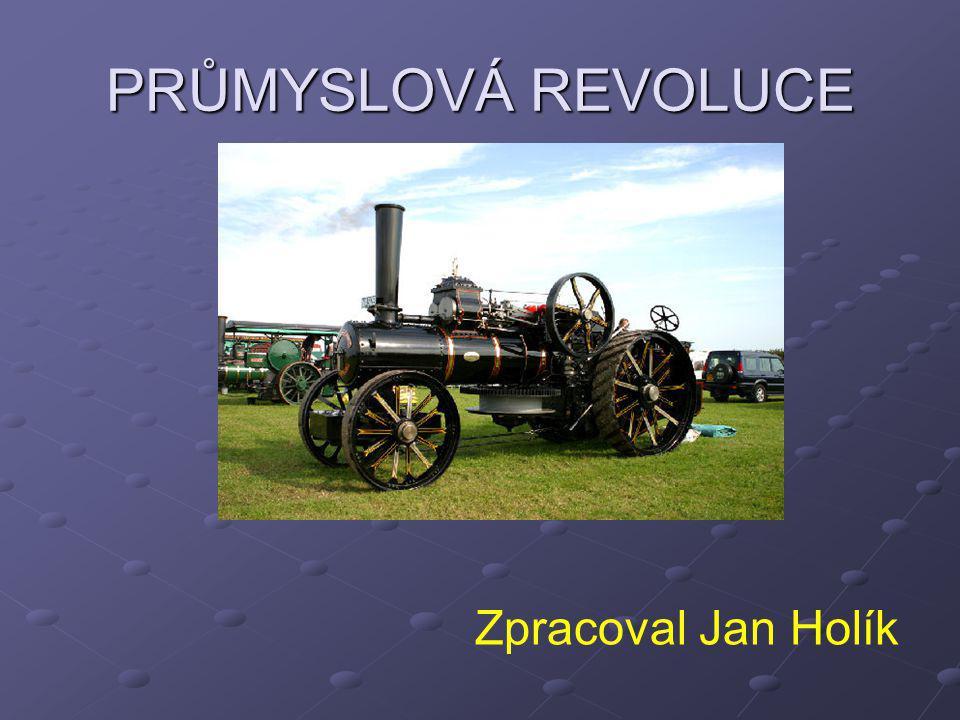 Průmyslová revoluce: - hospodářský- ekonomický rozmach státu - velký technický a společenský převrat způsobený hromadným zaváděním strojů do výroby