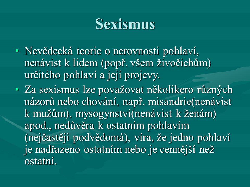 Sexismus Nevědecká teorie o nerovnosti pohlaví, nenávist k lidem (popř. všem živočichům) určitého pohlaví a její projevy.Nevědecká teorie o nerovnosti
