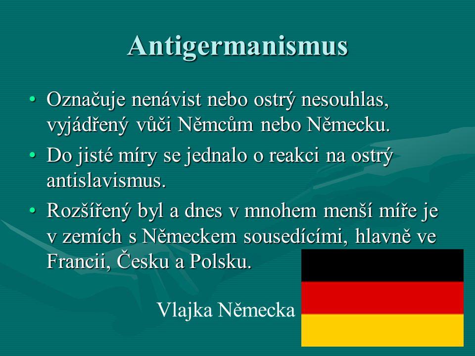 Antigermanismus Označuje nenávist nebo ostrý nesouhlas, vyjádřený vůči Němcům nebo Německu.Označuje nenávist nebo ostrý nesouhlas, vyjádřený vůči Němc