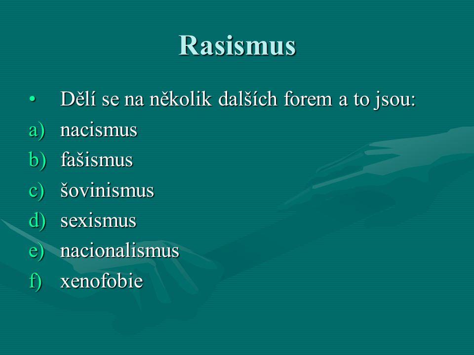 Rasismus Dělí se na několik dalších forem a to jsou: a)n acismus b)f ašismus c)š ovinismus d)s exismus e)n acionalismus f)x enofobie