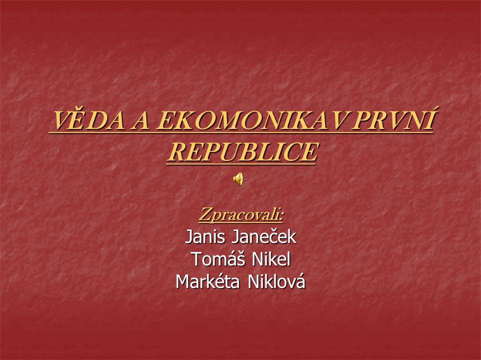 VĚDA A EKOMONIKAV PRVNÍ REPUBLICE Zpracovali: Janis Janeček Tomáš Nikel Markéta Niklová