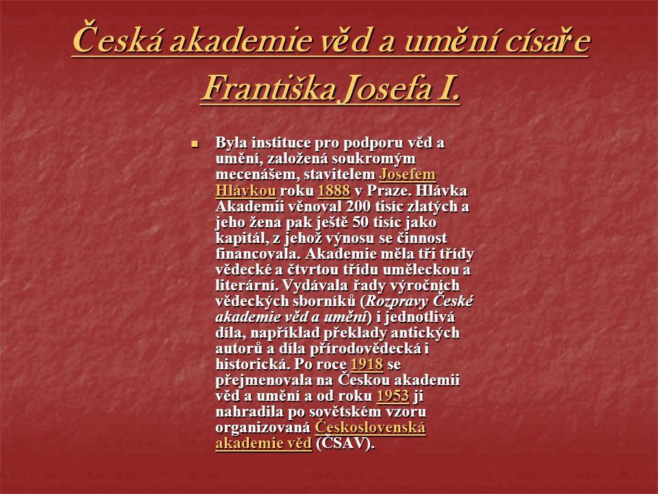 Česká akademie věd a umění císaře Františka Josefa I. Byla instituce pro podporu věd a umění, založená soukromým mecenášem, stavitelem Josefem Hlávkou