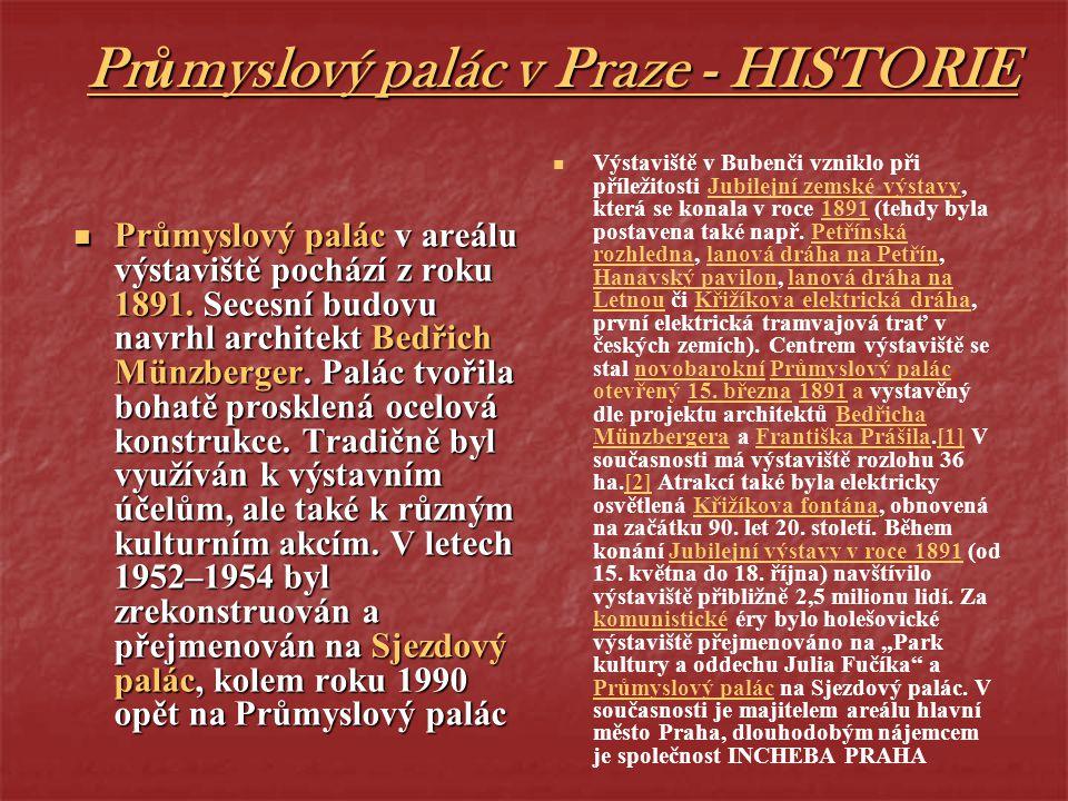 Průmyslový palác v Praze - HISTORIE Průmyslový palác v areálu výstaviště pochází z roku 1891. Secesní budovu navrhl architekt Bedřich Münzberger. Palá