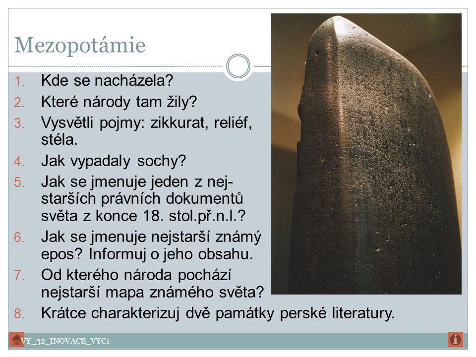 Mezopotámie 1. Kde se nacházela? 2. Které národy tam žily? 3. Vysvětli pojmy: zikkurat, reliéf, stéla. 4. Jak vypadaly sochy? 5. Jak se jmenuje jeden