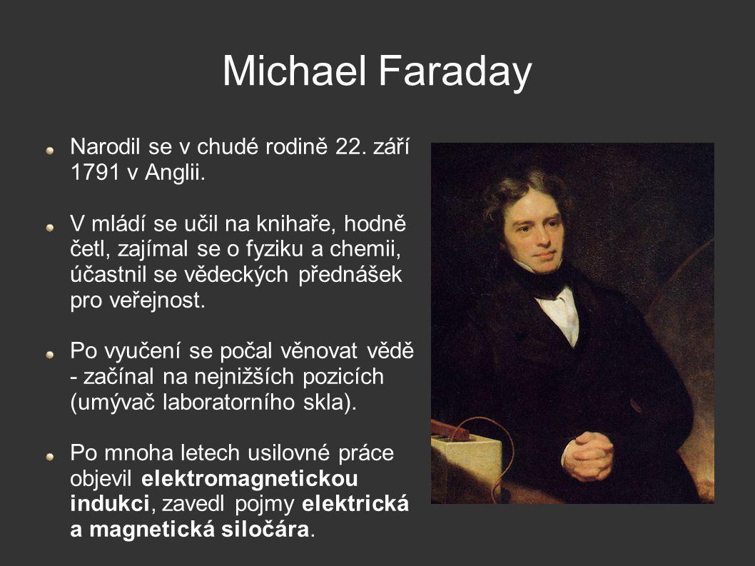 Michael Faraday Narodil se v chudé rodině 22. září 1791 v Anglii. V mládí se učil na knihaře, hodně četl, zajímal se o fyziku a chemii, účastnil se vě