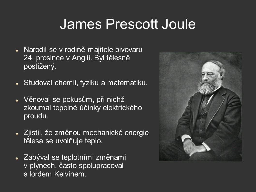 James Prescott Joule Narodil se v rodině majitele pivovaru 24. prosince v Anglii. Byl tělesně postižený. Studoval chemii, fyziku a matematiku. Věnoval