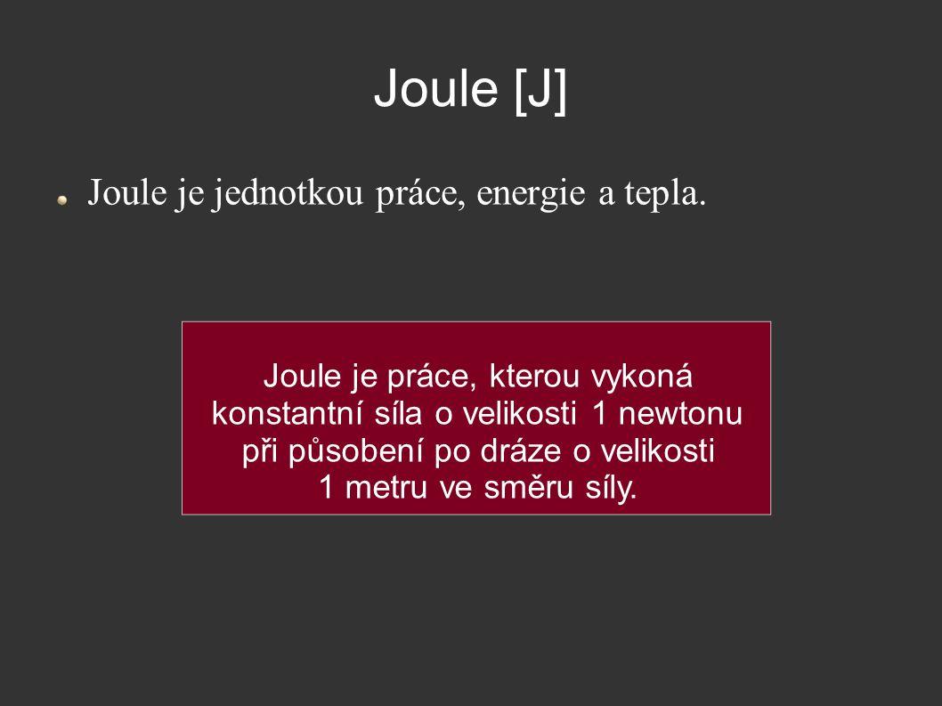 Joule [J] Joule je jednotkou práce, energie a tepla. Joule je práce, kterou vykoná konstantní síla o velikosti 1 newtonu při působení po dráze o velik