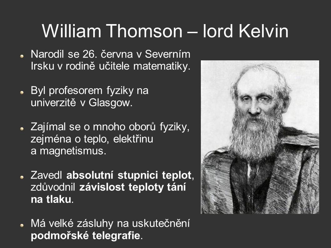 William Thomson – lord Kelvin Narodil se 26. června v Severním Irsku v rodině učitele matematiky. Byl profesorem fyziky na univerzitě v Glasgow. Zajím