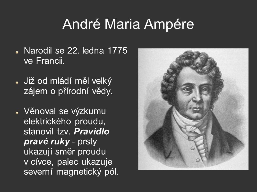 André Maria Ampére Narodil se 22. ledna 1775 ve Francii. Již od mládí měl velký zájem o přírodní vědy. Věnoval se výzkumu elektrického proudu, stanovi