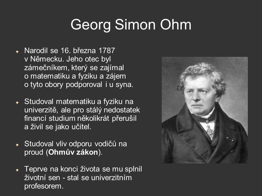 Georg Simon Ohm Narodil se 16. března 1787 v Německu. Jeho otec byl zámečníkem, který se zajímal o matematiku a fyziku a zájem o tyto obory podporoval