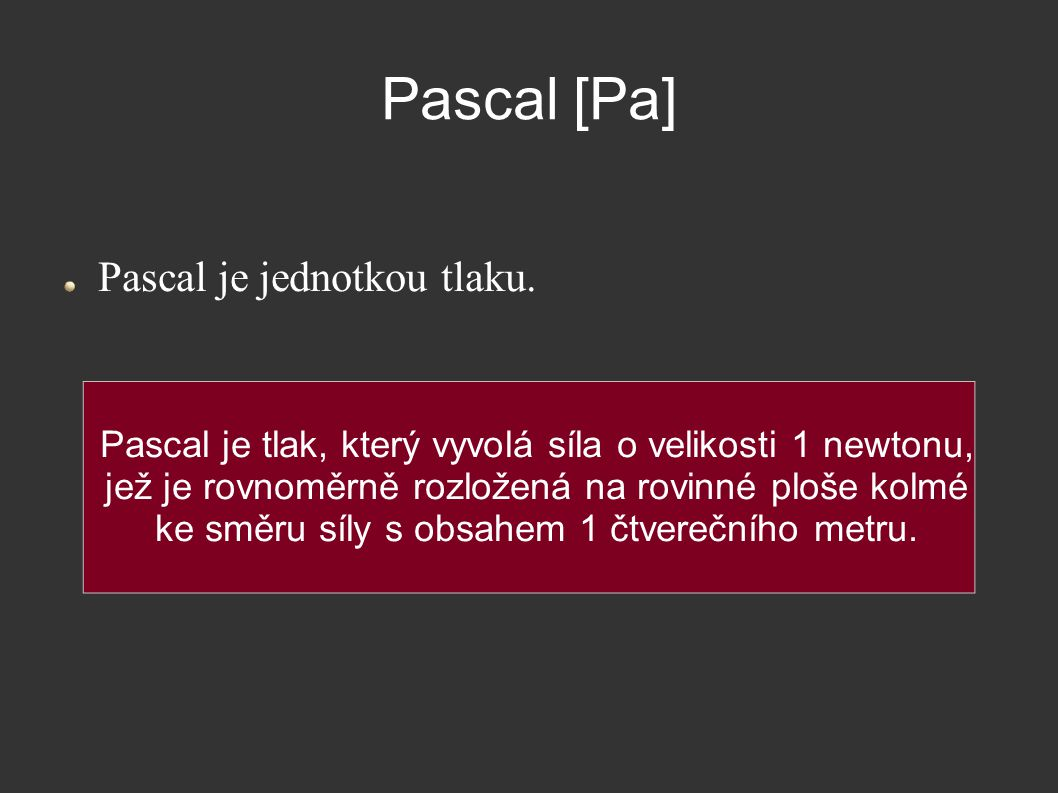 Pascal [Pa] Pascal je jednotkou tlaku. Pascal je tlak, který vyvolá síla o velikosti 1 newtonu, jež je rovnoměrně rozložená na rovinné ploše kolmé ke