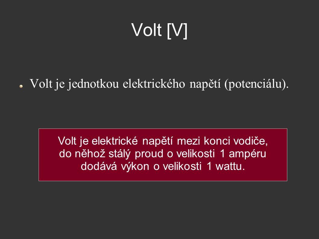Volt [V] Volt je jednotkou elektrického napětí (potenciálu). Volt je elektrické napětí mezi konci vodiče, do něhož stálý proud o velikosti 1 ampéru do