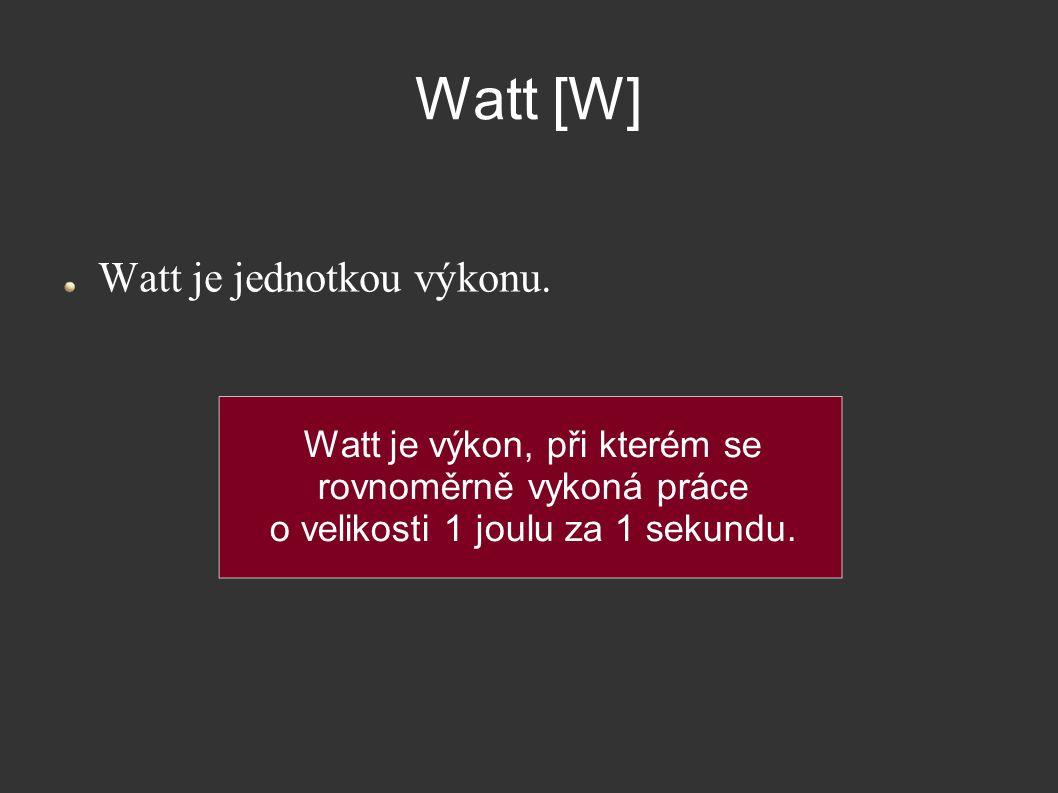 Watt [W] Watt je jednotkou výkonu. Watt je výkon, při kterém se rovnoměrně vykoná práce o velikosti 1 joulu za 1 sekundu.