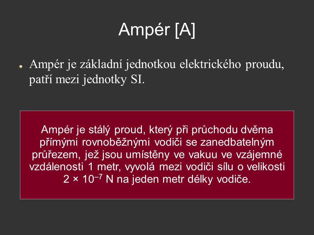 Ampér [A] Ampér je základní jednotkou elektrického proudu, patří mezi jednotky SI. Ampér je stálý proud, který při průchodu dvěma přímými rovnoběžnými