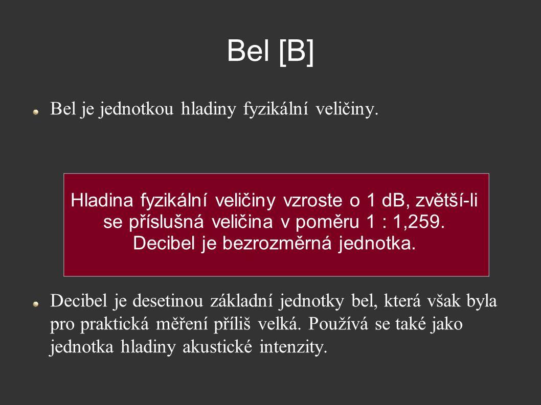 Bel [B] Bel je jednotkou hladiny fyzikální veličiny. Decibel je desetinou základní jednotky bel, která však byla pro praktická měření příliš velká. Po