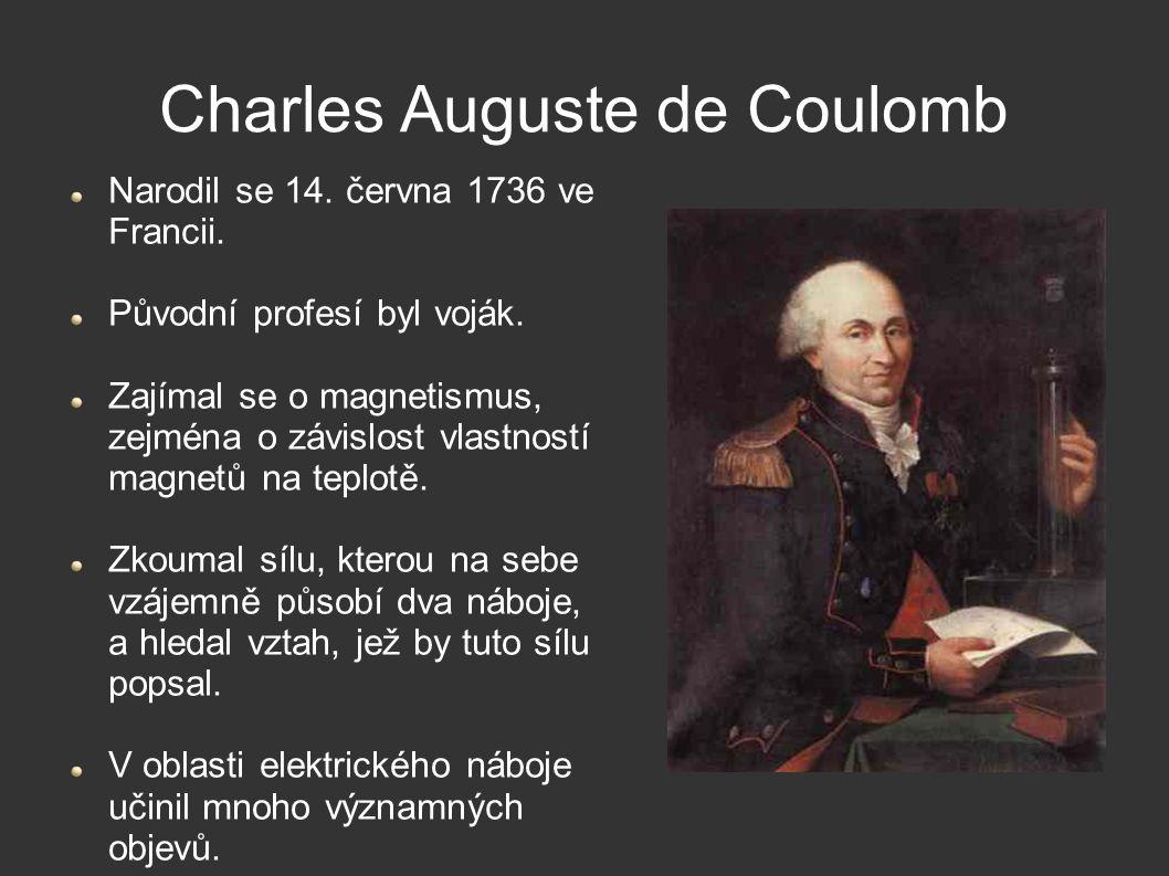 Charles Auguste de Coulomb Narodil se 14. června 1736 ve Francii. Původní profesí byl voják. Zajímal se o magnetismus, zejména o závislost vlastností