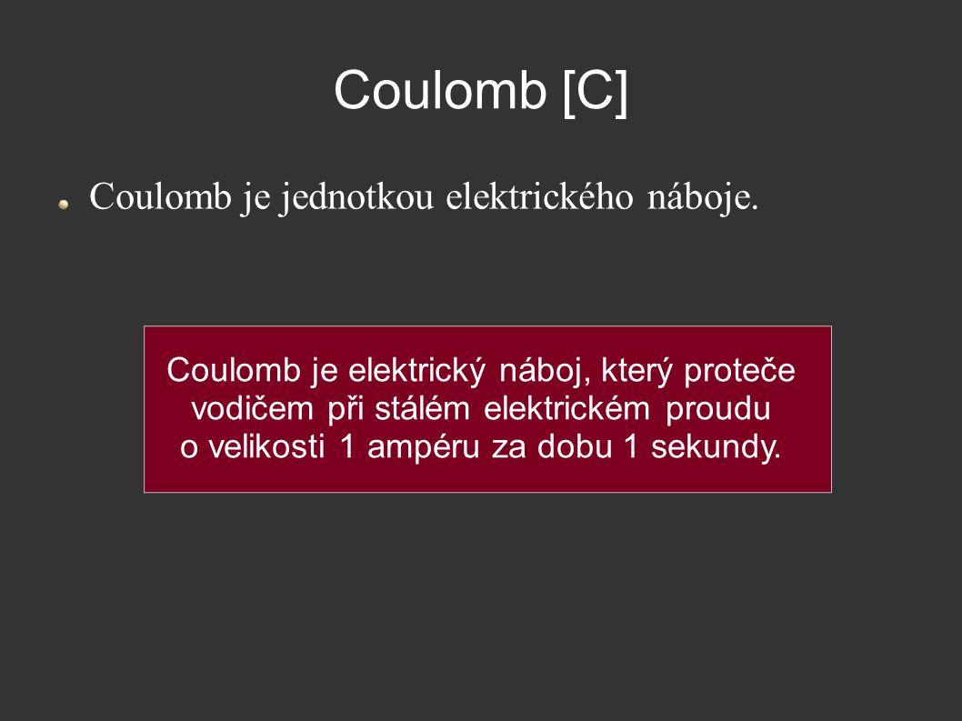 Coulomb [C] Coulomb je jednotkou elektrického náboje. Coulomb je elektrický náboj, který proteče vodičem při stálém elektrickém proudu o velikosti 1 a