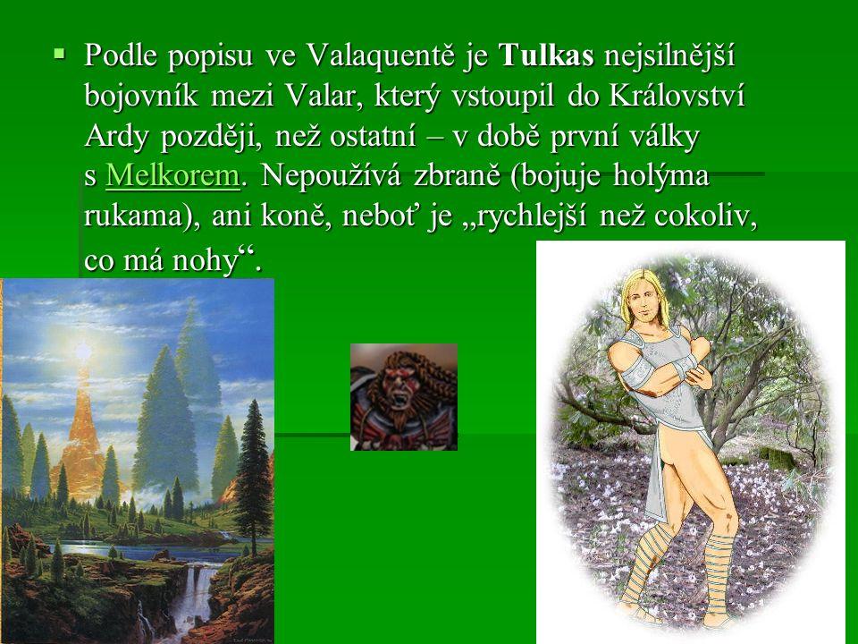  Podle popisu ve Valaquentě je Tulkas nejsilnější bojovník mezi Valar, který vstoupil do Království Ardy později, než ostatní – v době první války s