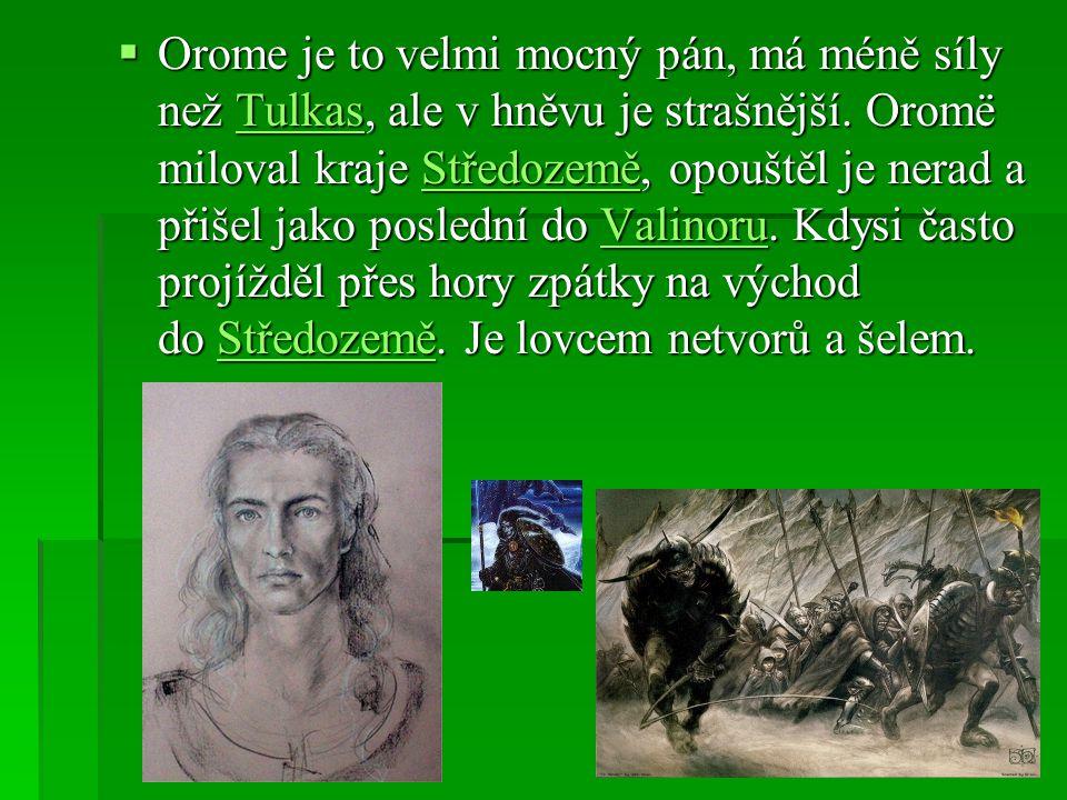  Orome je to velmi mocný pán, má méně síly než Tulkas, ale v hněvu je strašnější. Oromë miloval kraje Středozemě, opouštěl je nerad a přišel jako pos