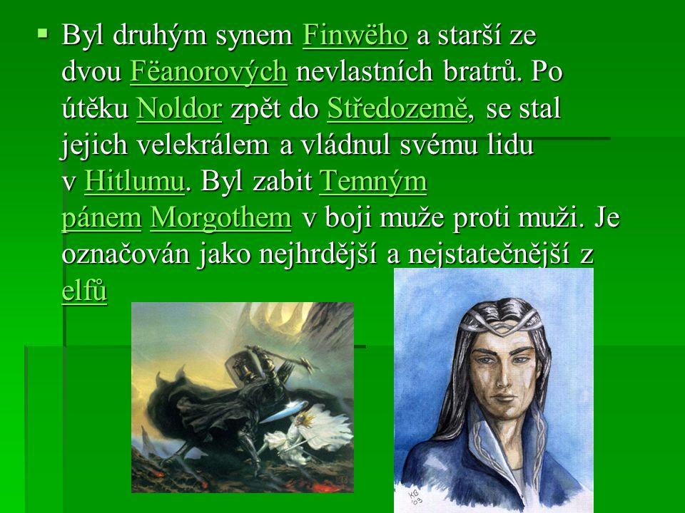  Byl druhým synem Finwëho a starší ze dvou Fëanorových nevlastních bratrů. Po útěku Noldor zpět do Středozemě, se stal jejich velekrálem a vládnul sv