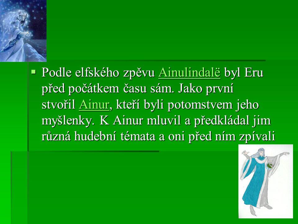  Podle elfského zpěvu Ainulindalë byl Eru před počátkem času sám. Jako první stvořil Ainur, kteří byli potomstvem jeho myšlenky. K Ainur mluvil a pře